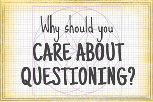 Why Should You Care About Questioning?