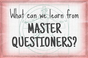 "What Can We Learn from ""Master Questioners?"""