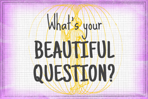 What's Your Beautiful Question?